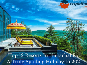 Top 12 Resorts In Himachal For A Truly Spoiling Holiday In 2021